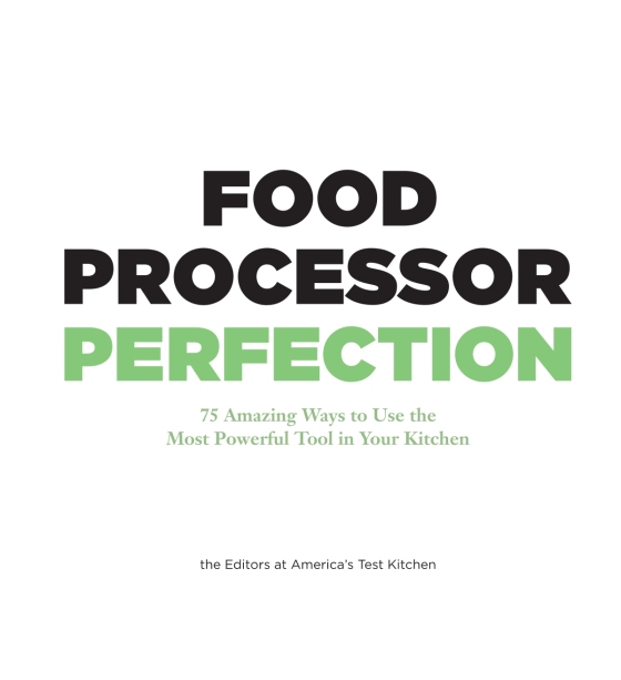food processor perfection 75 amazing ways to use the most powerful tool in your kitchen